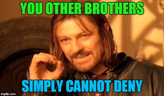 One Does Not Simply Meme | YOU OTHER BROTHERS SIMPLY CANNOT DENY | image tagged in memes,one does not simply | made w/ Imgflip meme maker