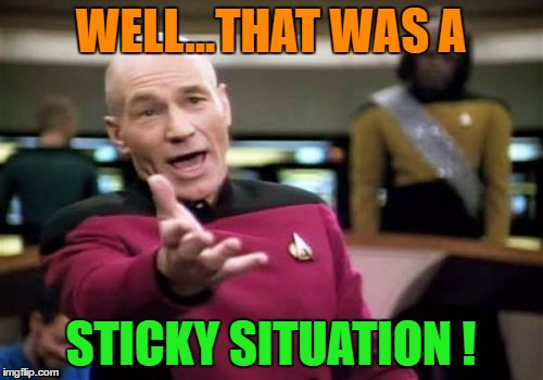 Picard Wtf Meme | WELL...THAT WAS A STICKY SITUATION ! | image tagged in memes,picard wtf | made w/ Imgflip meme maker
