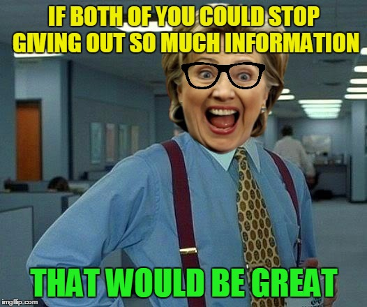 That Would Be Great Meme | IF BOTH OF YOU COULD STOP GIVING OUT SO MUCH INFORMATION THAT WOULD BE GREAT | image tagged in memes,that would be great | made w/ Imgflip meme maker