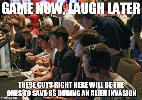 GAME NOW, LAUGH LATER THESE GUYS RIGHT HERE WILL BE THE ONES TO SAVE US DURING AN ALIEN INVASION | image tagged in gamers | made w/ Imgflip meme maker