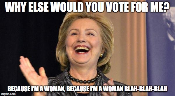 WHY ELSE WOULD YOU VOTE FOR ME? BECAUSE I'M A WOMAN, BECAUSE I'M A WOMAN BLAH-BLAH-BLAH | made w/ Imgflip meme maker
