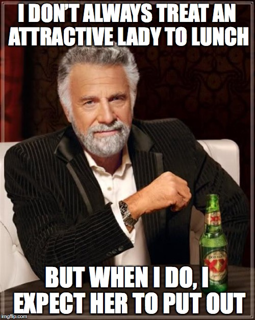 The Most Interesting Man In The World Meme | I DON'T ALWAYS TREAT AN ATTRACTIVE LADY TO LUNCH BUT WHEN I DO, I EXPECT HER TO PUT OUT | image tagged in memes,the most interesting man in the world | made w/ Imgflip meme maker