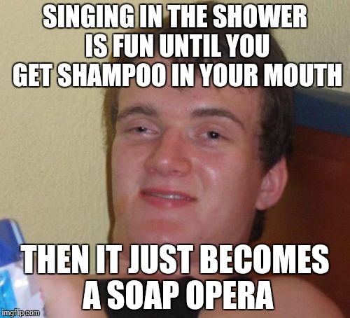 10 Guy Meme | SINGING IN THE SHOWER IS FUN UNTIL YOU GET SHAMPOO IN YOUR MOUTH THEN IT JUST BECOMES A SOAP OPERA | image tagged in memes,10 guy | made w/ Imgflip meme maker