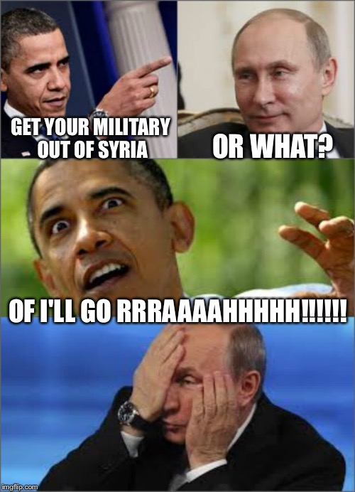 Obama v Putin | GET YOUR MILITARY OUT OF SYRIA OR WHAT? OF I'LL GO RRRAAAAHHHHH!!!!!! | image tagged in obama v putin | made w/ Imgflip meme maker