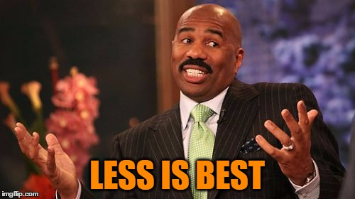 Steve Harvey Meme | LESS IS BEST | image tagged in memes,steve harvey | made w/ Imgflip meme maker
