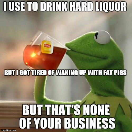 But Thats None Of My Business Meme | I USE TO DRINK HARD LIQUOR BUT THAT'S NONE OF YOUR BUSINESS BUT I GOT TIRED OF WAKING UP WITH FAT PIGS | image tagged in memes,but thats none of my business,kermit the frog | made w/ Imgflip meme maker