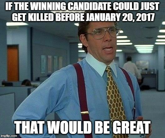 if either trump or hillary wins | IF THE WINNING CANDIDATE COULD JUST GET KILLED BEFORE JANUARY 20, 2017 THAT WOULD BE GREAT | image tagged in memes,that would be great,donald trump,hillary clinton,elections 2016,inauguration day | made w/ Imgflip meme maker