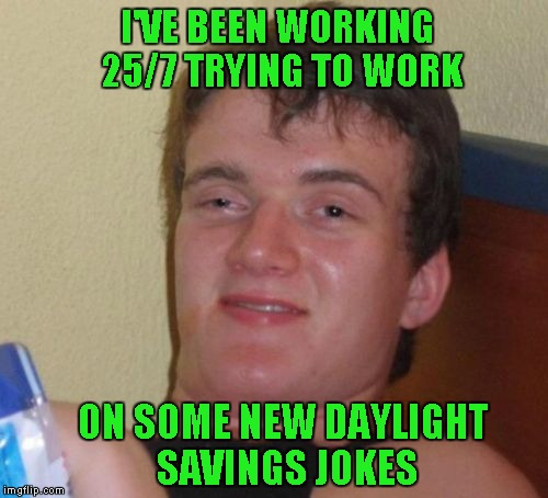 10 Guy Meme | I'VE BEEN WORKING 25/7 TRYING TO WORK ON SOME NEW DAYLIGHT SAVINGS JOKES | image tagged in memes,10 guy | made w/ Imgflip meme maker