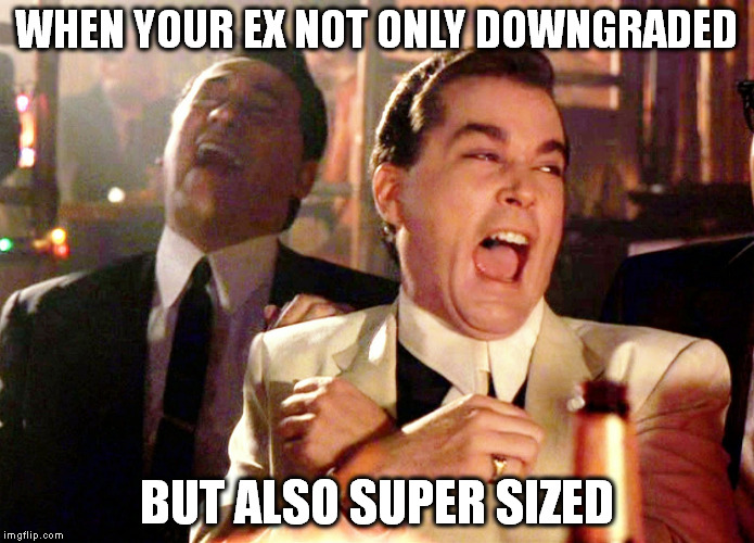 Good Fellas Hilarious Meme | WHEN YOUR EX NOT ONLY DOWNGRADED BUT ALSO SUPER SIZED | image tagged in memes,good fellas hilarious | made w/ Imgflip meme maker