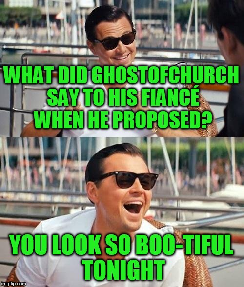 Use someone's USERNAME in your meme weekend! Friday - Sat Nov 11-12-13. Guidelines in comments! | WHAT DID GHOSTOFCHURCH SAY TO HIS FIANCÉ WHEN HE PROPOSED? YOU LOOK SO BOO-TIFUL TONIGHT | image tagged in memes,leonardo dicaprio wolf of wall street,ghostofchurch | made w/ Imgflip meme maker