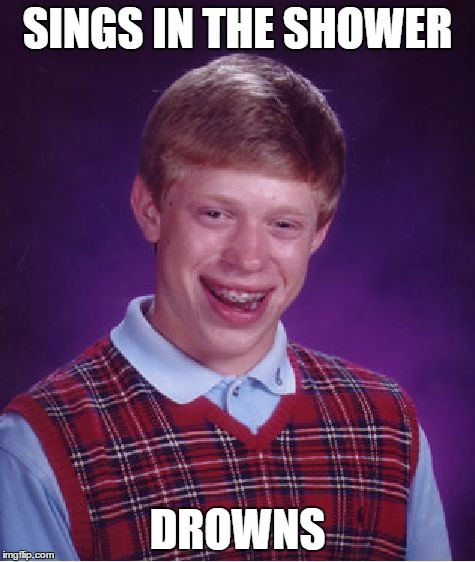 Bad Luck Brian Meme | SINGS IN THE SHOWER DROWNS | image tagged in memes,bad luck brian | made w/ Imgflip meme maker