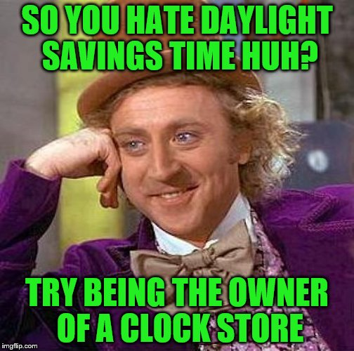 Creepy Condescending Wonka Meme | SO YOU HATE DAYLIGHT SAVINGS TIME HUH? TRY BEING THE OWNER OF A CLOCK STORE | image tagged in memes,creepy condescending wonka | made w/ Imgflip meme maker