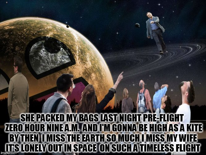 SHE PACKED MY BAGS LAST NIGHT PRE-FLIGHT  ZERO HOUR NINE A.M.  AND I'M GONNA BE HIGH AS A KITE BY THEN  I MISS THE EARTH SO MUCH I MISS MY W | made w/ Imgflip meme maker