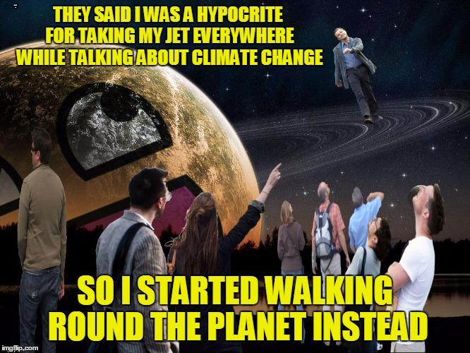 THEY SAID I WAS A HYPOCRITE FOR TAKING MY JET EVERYWHERE WHILE TALKING ABOUT CLIMATE CHANGE SO I STARTED WALKING ROUND THE PLANET INSTEAD | made w/ Imgflip meme maker
