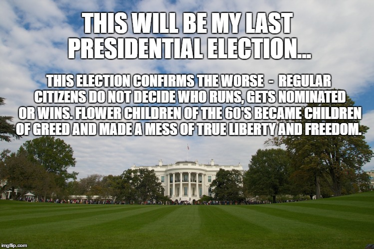 Last Election |  THIS WILL BE MY LAST PRESIDENTIAL ELECTION... THIS ELECTION CONFIRMS THE WORSE  -  REGULAR CITIZENS DO NOT DECIDE WHO RUNS, GETS NOMINATED OR WINS. FLOWER CHILDREN OF THE 60'S BECAME CHILDREN OF GREED AND MADE A MESS OF TRUE LIBERTY AND FREEDOM. | image tagged in election,freedom,clinton,trump,liberty,2016 | made w/ Imgflip meme maker