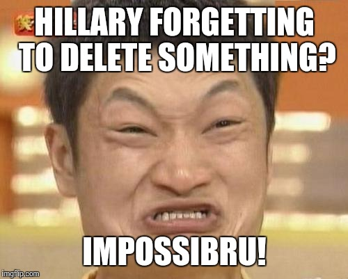 HILLARY FORGETTING TO DELETE SOMETHING? IMPOSSIBRU! | made w/ Imgflip meme maker