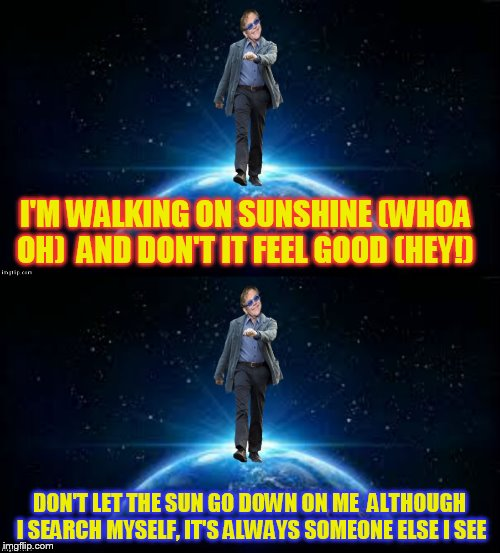 I'M WALKING ON SUNSHINE (WHOA OH)  AND DON'T IT FEEL GOOD (HEY!) DON'T LET THE SUN GO DOWN ON ME  ALTHOUGH I SEARCH MYSELF, IT'S ALWAYS SOME | made w/ Imgflip meme maker
