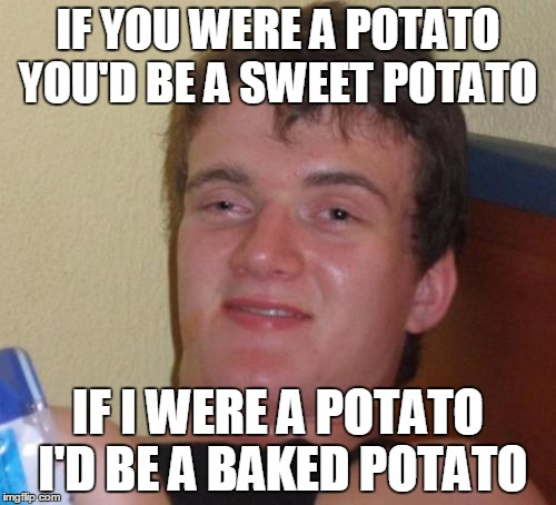 10 Guy Meme | IF YOU WERE A POTATO YOU'D BE A SWEET POTATO IF I WERE A POTATO I'D BE A BAKED POTATO | image tagged in memes,10 guy | made w/ Imgflip meme maker