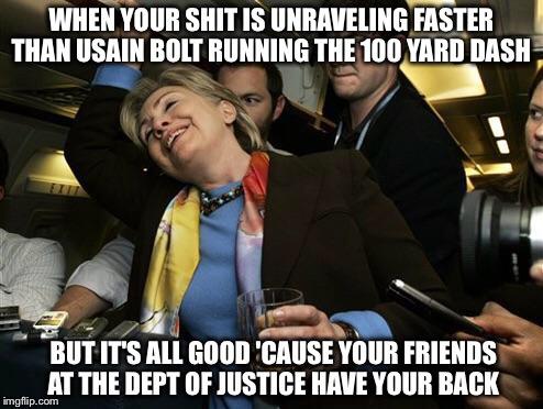 A lot of back scratching going on... |  WHEN YOUR SHIT IS UNRAVELING FASTER THAN USAIN BOLT RUNNING THE 100 YARD DASH; BUT IT'S ALL GOOD 'CAUSE YOUR FRIENDS AT THE DEPT OF JUSTICE HAVE YOUR BACK | image tagged in hillary,doj,fbi,email scandal,wikileaks | made w/ Imgflip meme maker