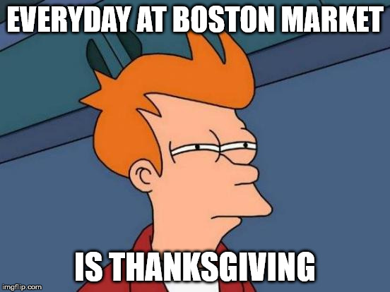 Futurama Fry Meme | EVERYDAY AT BOSTON MARKET IS THANKSGIVING | image tagged in memes,futurama fry | made w/ Imgflip meme maker