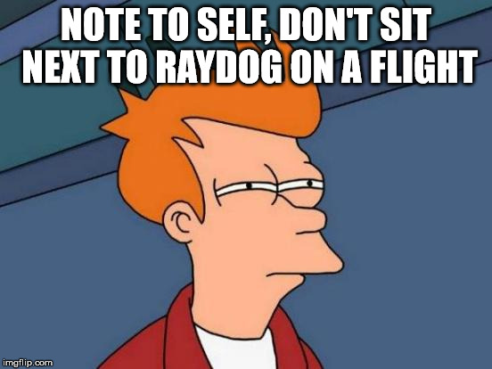 Futurama Fry Meme | NOTE TO SELF, DON'T SIT NEXT TO RAYDOG ON A FLIGHT | image tagged in memes,futurama fry | made w/ Imgflip meme maker