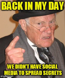Back In My Day Meme | BACK IN MY DAY WE DIDN'T HAVE SOCIAL MEDIA TO SPREAD SECRETS | image tagged in memes,back in my day | made w/ Imgflip meme maker