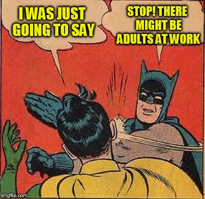 Batman Slapping Robin Meme | I WAS JUST GOING TO SAY STOP! THERE MIGHT BE ADULTS AT WORK | image tagged in memes,batman slapping robin | made w/ Imgflip meme maker