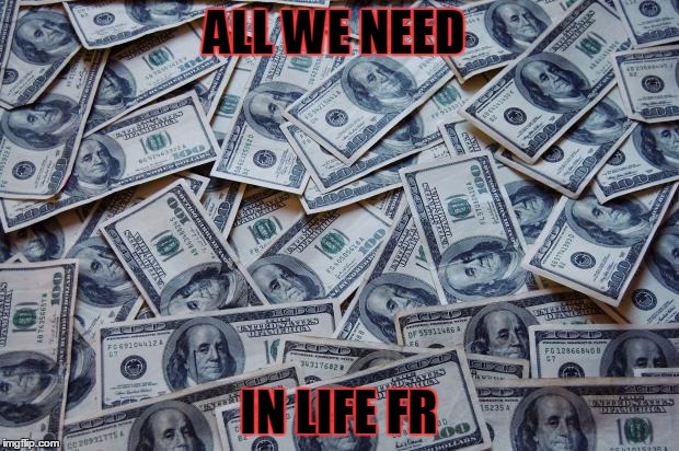 Moneyxxx | ALL WE NEED IN LIFE FR | image tagged in moneyxxx | made w/ Imgflip meme maker