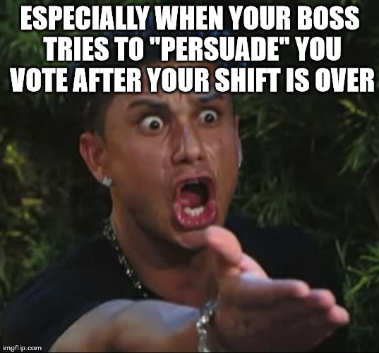 "Pauly | ESPECIALLY WHEN YOUR BOSS TRIES TO ""PERSUADE"" YOU VOTE AFTER YOUR SHIFT IS OVER 