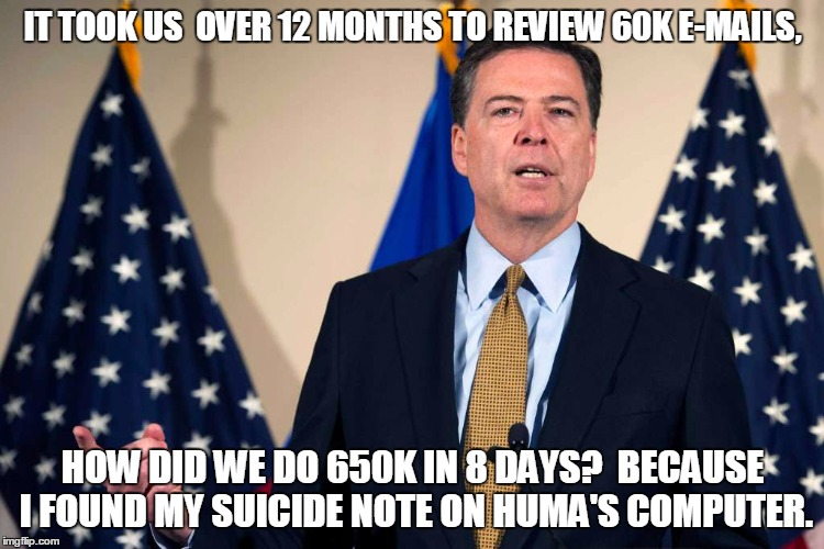 Comey isn't stupid.  Corrupt, maybe.  Cowardly, maybe.  But not stupid. | IT TOOK US  OVER 12 MONTHS TO REVIEW 60K E-MAILS, HOW DID WE DO 650K IN 8 DAYS?  BECAUSE I FOUND MY SUICIDE NOTE ON HUMA'S COMPUTER. | image tagged in jamescomeyfbi,hillary's mafia,hillary emails,guilty as sin | made w/ Imgflip meme maker