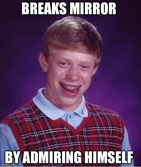 Bad Luck Brian Meme | BREAKS MIRROR BY ADMIRING HIMSELF | image tagged in memes,bad luck brian | made w/ Imgflip meme maker