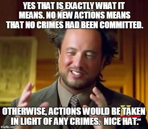 Ancient Aliens Meme | YES THAT IS EXACTLY WHAT IT MEANS. NO NEW ACTIONS MEANS THAT NO CRIMES HAD BEEN COMMITTED. OTHERWISE, ACTIONS WOULD BE TAKEN IN LIGHT OF ANY | image tagged in memes,ancient aliens | made w/ Imgflip meme maker