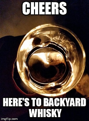 CHEERS HERE'S TO BACKYARD WHISKY | made w/ Imgflip meme maker