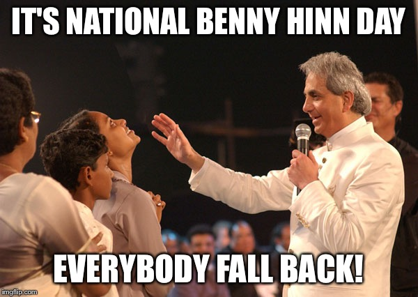 Benny Hinn  | IT'S NATIONAL BENNY HINN DAY EVERYBODY FALL BACK! | image tagged in benny hinn | made w/ Imgflip meme maker