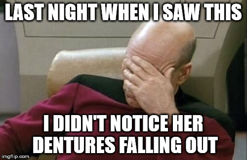 Captain Picard Facepalm Meme | LAST NIGHT WHEN I SAW THIS I DIDN'T NOTICE HER DENTURES FALLING OUT | image tagged in memes,captain picard facepalm | made w/ Imgflip meme maker