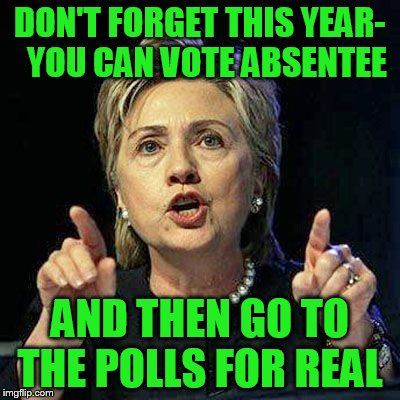 DON'T FORGET THIS YEAR-  YOU CAN VOTE ABSENTEE AND THEN GO TO THE POLLS FOR REAL | made w/ Imgflip meme maker