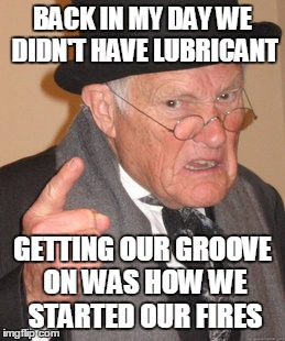 Back In My Day Meme | BACK IN MY DAY WE DIDN'T HAVE LUBRICANT GETTING OUR GROOVE ON WAS HOW WE STARTED OUR FIRES | image tagged in memes,back in my day | made w/ Imgflip meme maker