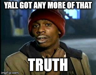 Y'all Got Any More Of That Meme | YALL GOT ANY MORE OF THAT TRUTH | image tagged in memes,yall got any more of | made w/ Imgflip meme maker