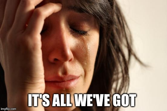 First World Problems Meme | IT'S ALL WE'VE GOT | image tagged in memes,first world problems | made w/ Imgflip meme maker