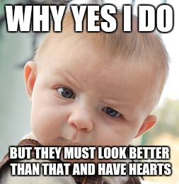 Skeptical Baby Meme | WHY YES I DO BUT THEY MUST LOOK BETTER THAN THAT AND HAVE HEARTS | image tagged in memes,skeptical baby | made w/ Imgflip meme maker