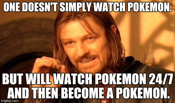 One Does Not Simply Meme | ONE DOESN'T SIMPLY WATCH POKEMON. BUT WILL WATCH POKEMON 24/7 AND THEN BECOME A POKEMON. | image tagged in memes,one does not simply | made w/ Imgflip meme maker