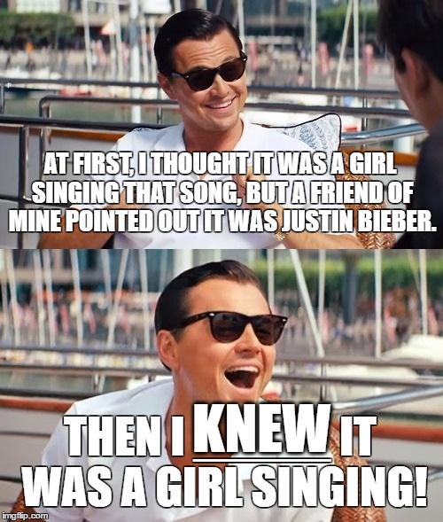Leonardo Dicaprio Wolf Of Wall Street Meme | AT FIRST, I THOUGHT IT WAS A GIRL SINGING THAT SONG, BUT A FRIEND OF MINE POINTED OUT IT WAS JUSTIN BIEBER. THEN I _____ IT WAS A GIRL SINGI | image tagged in memes,leonardo dicaprio wolf of wall street,justin bieber,girls | made w/ Imgflip meme maker