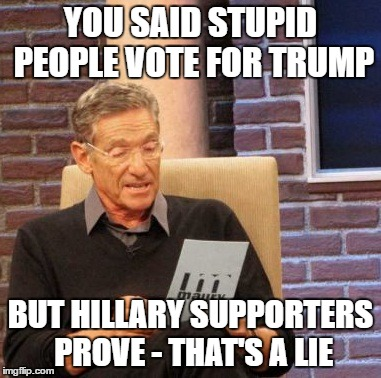 Maury Lie Detector Meme | YOU SAID STUPID PEOPLE VOTE FOR TRUMP BUT HILLARY SUPPORTERS PROVE - THAT'S A LIE | image tagged in memes,maury lie detector | made w/ Imgflip meme maker