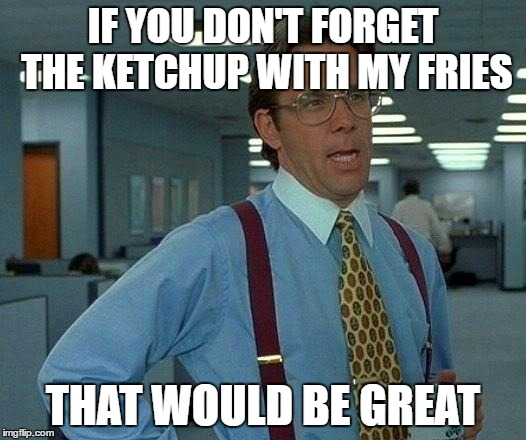 That Would Be Great Meme | IF YOU DON'T FORGET THE KETCHUP WITH MY FRIES THAT WOULD BE GREAT | image tagged in memes,that would be great | made w/ Imgflip meme maker