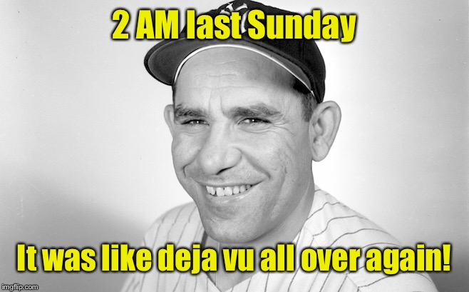 Daylight savings time is like a high, only different. |  2 AM last Sunday; It was like deja vu all over again! | image tagged in memes,yogi berra,daylight savings time,deja vu | made w/ Imgflip meme maker
