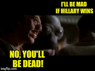 I'LL BE MAD IF HILLARY WINS NO, YOU'LL BE DEAD! | made w/ Imgflip meme maker