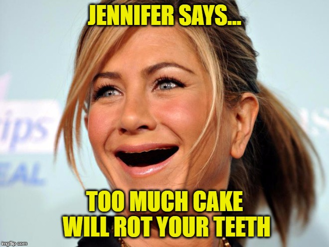 JENNIFER SAYS... TOO MUCH CAKE WILL ROT YOUR TEETH | made w/ Imgflip meme maker