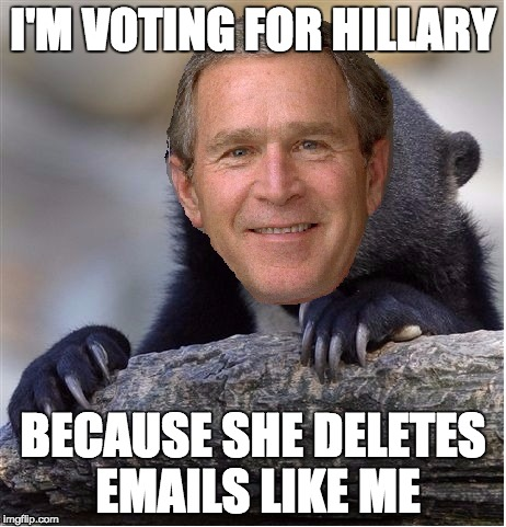 Confession George Bush | I'M VOTING FOR HILLARY BECAUSE SHE DELETES EMAILS LIKE ME | image tagged in confession george bush | made w/ Imgflip meme maker