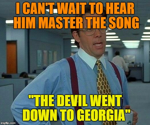 "That Would Be Great Meme | I CAN'T WAIT TO HEAR HIM MASTER THE SONG ""THE DEVIL WENT DOWN TO GEORGIA"" 
