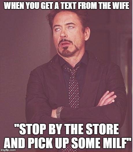 "Face You Make Robert Downey Jr Meme | WHEN YOU GET A TEXT FROM THE WIFE ""STOP BY THE STORE AND PICK UP SOME MILF"" 